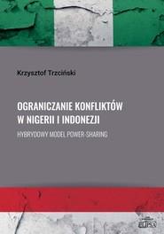 okładka Ograniczanie konfliktów w Nigerii i Indonezji. Hybrydowy model power-sharing, Książka   Krzysztof Trzciński