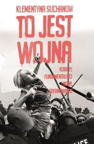 okładka To jest wojna Kobiety fundamentaliści i nowe średniowiecze, Książka | Klementyna Suchanow