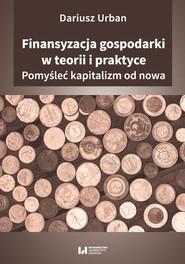 okładka Finansyzacja gospodarki w teorii i praktyce Pomyśleć kapitalizm od nowa, Książka   Urban Dariusz