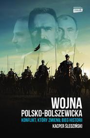 okładka Wojna polsko-bolszewicka. Konflikt który zmienił bieg historii, Książka | Kacper Śledziński