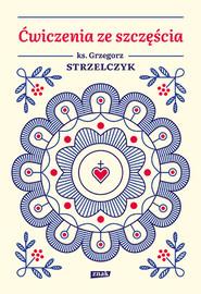 okładka Ćwiczenia ze szczęścia, Książka | Grzegorz Strzelczyk