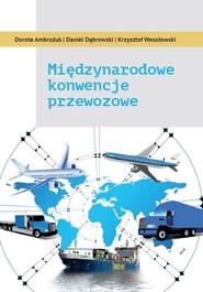 okładka Międzynarodowe konwencje przewozowe, Książka | Dorota Ambrożuk, Daniel Dąbrowski, Krzysztof Wesołowski