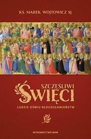 okładka Szczęśliwi święci Ludzie ośmiu Błogosławieństw, Książka | Wójtowicz Marek