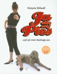 okładka Ja albo mój pies czyli jak mieć idealnego psa, Książka | Stilwell Victoria