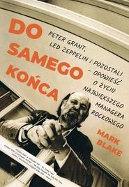 okładka Do samego końca Peter Grant Led Zeppelin i pozostali opowieść o życiu największego managera rockowego, Książka   Mark Blake
