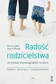 okładka Radość rodzicielstwa Jak odnaleźć równowagę, spokój i szczęście, stosując techniki terapii akceptacji, Książka   Lisa W. Coyne, Amy R. Murrell