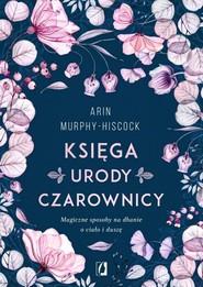 okładka Księga urody czarownicy Magiczne sposoby na dbanie o ciało i duszę, Książka   Arin Murphy-Hiscock
