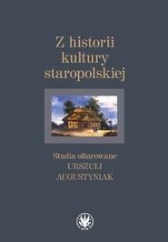 okładka Z historii kultury staropolskiej Studia ofiarowane Urszuli Augustyniak, Książka |
