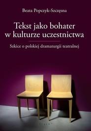 okładka Tekst jako bohater w kulturze uczestnictwa Szkice o polskiej dramaturgii teatralnej, Książka | Popczyk-Szczęsna Beata