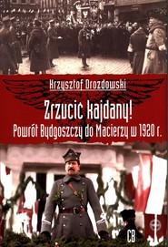 okładka Zrzucić kajdany! Powrót Bydgoszczy do Macierzy w 1920 r., Książka | Krzysztof Drozdowski