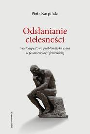 okładka Odsłanianie cielesności Wieloaspektowa problematyka ciała w fenomenologii francuskiej, Książka | Karpiński Piotr