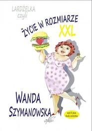 okładka Lardżelka czyli Życie w rozmiarze XXL wyd II / Białe Pióro, Książka | Wanda Szymanowska
