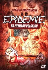 okładka Epidemie na ziemiach polskich oraz ich skutki społeczne, polityczne i religijne, Książka | Szymon Wrzesiński
