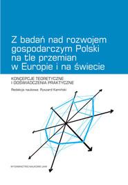 okładka Z badań nad rozwojem gospodarczym Polski na tle przemian w Europie i na świecie Koncepcje teoretyczne i doświadczenia praktyczne, Książka |