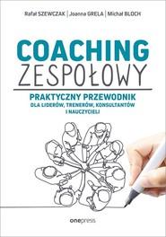 okładka Coaching zespołowy Praktyczny przewodnik dla liderów, trenerów, konsultantów i nauczycieli, Książka   Rafał Szewczak, Joanna Grela, Michał Bloch