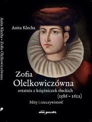 okładka Zofia Olelkowiczówna ostatnia z księżniczek słuckich (1586-1612). Mity i rzeczywistość, Książka | Klecha Anita