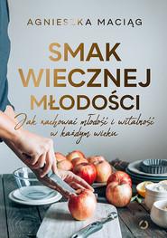 okładka Smak wiecznej młodości. Jak zachować młodość i witalność, Książka | Agnieszka Maciąg