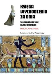 okładka Księga wychodzenia za dnia Tajemnice egipskiej księgi umarłych, Książka   Barwik Mirosław