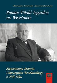 okładka Roman Witold Ingarden we Wrocławiu Zapomniana historia Uniwersytetu Wrocławskiego z 1945 roku, Książka | Radosław Kuliniak, Mariusz Pandura