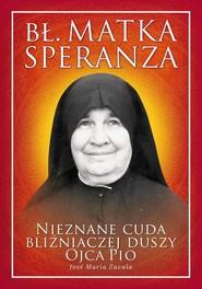 okładka Bł. Matka Speranza Nieznane cuda bliźniaczej duszy ojca Pio, Książka | Jose Maria Zavala