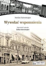 okładka Wywołać wspomnienia opowieść spisała Zofia Sztromajer, Książka | Sztromajer Stefan