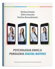 okładka Psychologia emocji pokolenia digital natives, Książka   Gawda Barbara, Kosacka Kalina, Banaszkiewicz Paulina