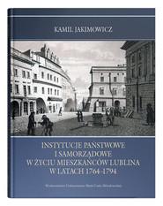 okładka Instytucje państwowe i samorządowe w życiu mieszkańców Lublina w latach 1764-1794, Książka | Jakimowicz Kamil
