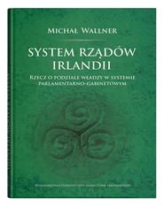 okładka System rządów Irlandii Rzecz o podziale władzy w systemie parlamentarno-gabinetowym, Książka   Wallner Michał