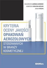 okładka Kryteria oceny jakości opakowań aerozolowych stosowanych w branży kosmetycznej, Książka | Małgorzata Lisińska-Kuśnierz, Agnieszka Cholewa-Wójcik, Anna Fitrzyk