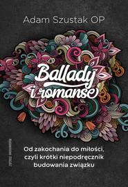okładka Ballady i Romanse Od zakochania do miłości, czyli krótki niepodręcznik budowania związku, Książka | Adam Szustak OP