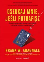 okładka Oszukaj mnie jeśli potrafisz Proste sposoby przechytrzenia współczesnych kanciarzy, Książka | Frank W. Abagnale
