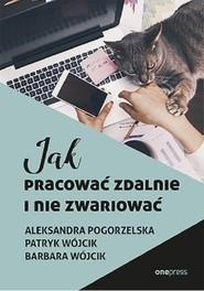 okładka Jak pracować zdalnie i nie zwariować, Książka | Aleksandra Pogorzelska, Wójcik Patryk, Barbara Wójcik