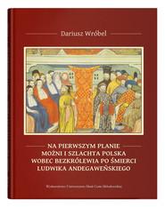 okładka Na pierwszym planie - możni i szlachta polska wobec bezkrólewia po śmierci Ludwika Andegaweńskiego, Książka   Wróbel Dariusz