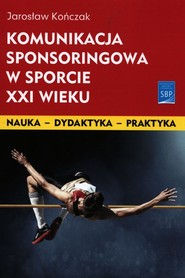 okładka Komunikacja sponsoringowa w sporcie XXI wieku, Książka | Kończak Jarosław