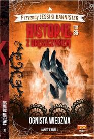 okładka Historie z dreszczykiem Przygody Jessiki Bannister Tom 36 Ognista wiedźma, Książka | Farell Janet