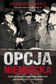 okładka Opcja niemiecka Czyli jak polscy antykomuniści próbowali porozumieć się z Trzecią Rzeszą, Książka | Piotr Zychowicz