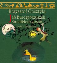 okładka Jak Burczybrzuszek Śmiałkiem został Bajka o Złotej Kaczce, Książka | Krzysztof Gosztyła