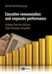 okładka Executive remuneration and corporate performance Evidence from the Warsaw Stock Exchange companies, Książka   Bartłomiejczyk Michał