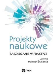 okładka Projekty naukowe Zarządzanie w praktyce, Książka   Małkuch-Świtalska Justyna
