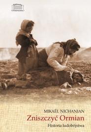 okładka Zniszczyć Ormian Historia ludobójstwa, Książka | Nichanian Mikael