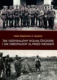 okładka Jak odzyskaliśmy wolną Ojczyznę i jak obroniliśmy ją przed wrogiem, Książka | Dąbrowski Józef