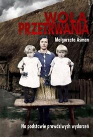 okładka Wola przetrwania Małgorzata Asman Na podstawie prawdziwych wydarzeń, Książka | Asman Małgorzata
