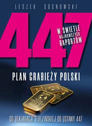 okładka 447 Plan grabieży Polski Od deklaracji terezińskiej do ustawy 447, Książka   Sosnowski Leszek
