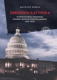 okładka Zbrodnia katyńska w świetle prac Kongresu Stanów Zjednoczonych Ameryki (1951-1952), Książka   Zemla Mateusz