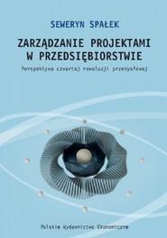 okładka Zarządzanie projektami w przedsiębiorstwie. Perspektywa czwartej rewolucji przemysłowej, Książka | Seweryn Spałek