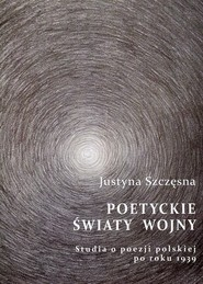 okładka Poetyckie światy wojny Studia o poezji polskiej po roku 1939, Książka   Justyna  Szczęsna