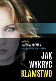 okładka Jak wykryć kłamstwo. Profilerka Natalia Hofman radzi, jak widzieć więcej, Książka   Natalia  Hofman