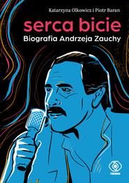 okładka Serca bicie. Biografia Andrzeja Zauchy, Ebook | Piotr Baran, Katarzyna Olkowicz