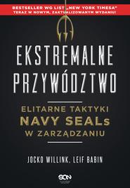 okładka Ekstremalne przywództwo. Elitarne taktyki Navy SEALs w zarządzaniu (Wydanie II), Ebook   Jocko Willink