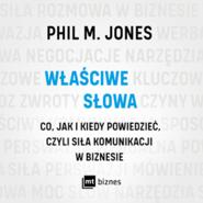 okładka Właściwe słowa. Co, jak i kiedy powiedzieć, czyli siła komunikacji w biznesie, Audiobook | M. Jones Phil